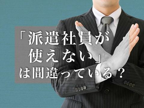 「派遣社員が使えない」は間違っている? 派遣社員以外に潜む問題点と雇用成功の秘訣を徹底解説!